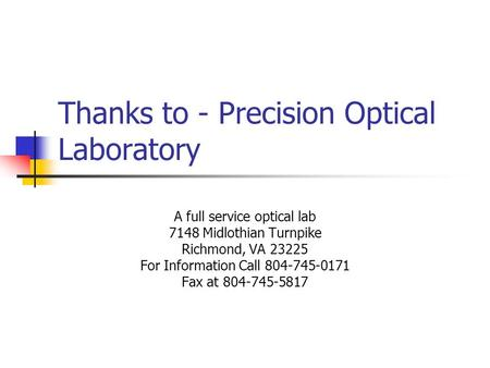 Thanks to - Precision Optical Laboratory A full service optical lab 7148 Midlothian Turnpike Richmond, VA 23225 For Information Call 804-745-0171 Fax at.