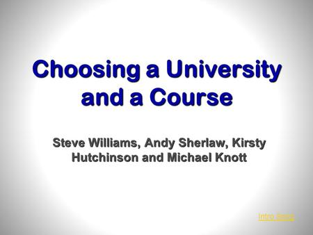 Choosing a University and a Course Steve Williams, Andy Sherlaw, Kirsty Hutchinson and Michael Knott Intro Song.