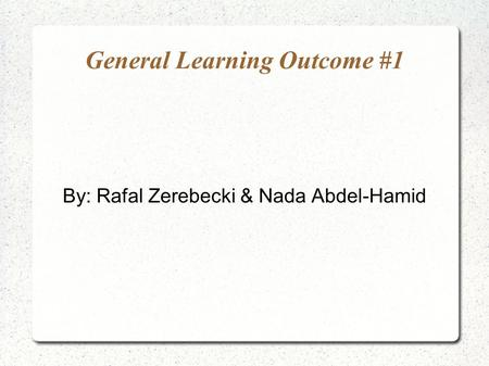 General Learning Outcome #1 By: Rafal Zerebecki & Nada Abdel-Hamid.