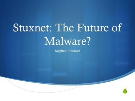  Stuxnet: The Future of Malware? Stephan Freeman.