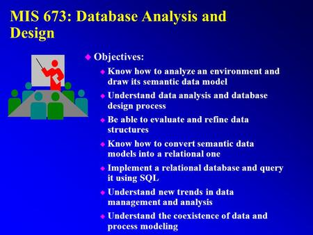 MIS 673: Database Analysis and Design u Objectives: u Know how to analyze an environment and draw its semantic data model u Understand data analysis and.