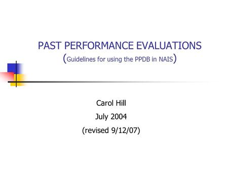 PAST PERFORMANCE EVALUATIONS ( Guidelines for using the PPDB in NAIS ) Carol Hill July 2004 (revised 9/12/07)