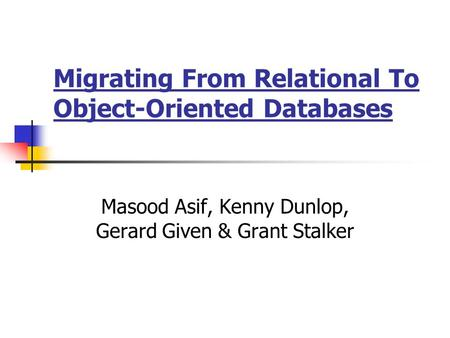 Migrating From Relational To Object-Oriented Databases Masood Asif, Kenny Dunlop, Gerard Given & Grant Stalker.