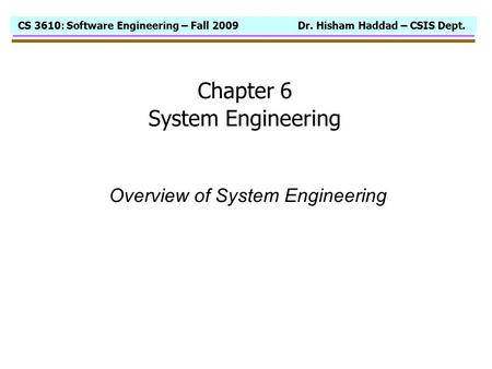 CS 3610: Software Engineering – Fall 2009 Dr. Hisham Haddad – CSIS Dept. Chapter 6 System Engineering Overview of System Engineering.