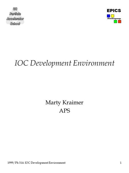 1 1999/Ph 514: IOC Development Environment EPICS IOC Development Environment Marty Kraimer APS.