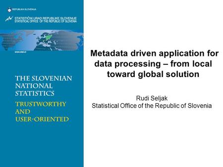 Metadata driven application for data processing – from local toward global solution Rudi Seljak Statistical Office of the Republic of Slovenia.