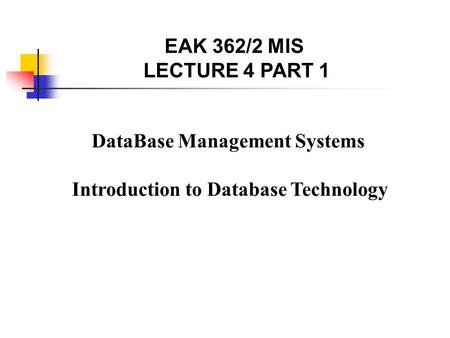 DataBase Management Systems Introduction to Database Technology EAK 362/2 MIS LECTURE 4 PART 1.