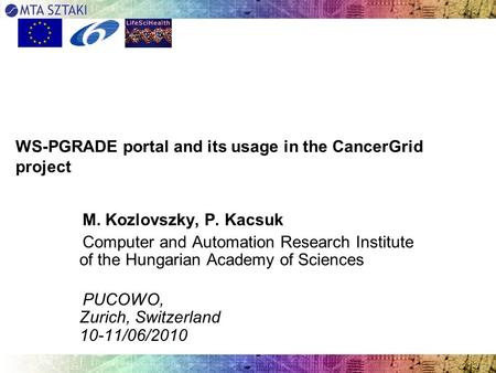 WS-PGRADE portal and its usage in the CancerGrid project M. Kozlovszky, P. Kacsuk Computer and Automation Research Institute of the Hungarian Academy of.