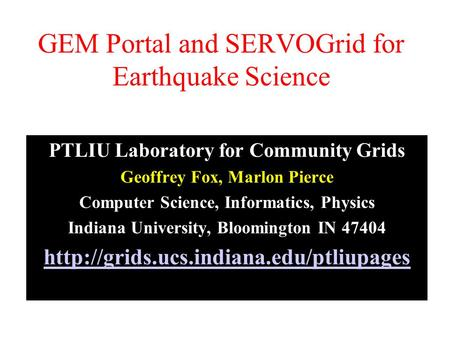 GEM Portal and SERVOGrid for Earthquake Science PTLIU Laboratory for Community Grids Geoffrey Fox, Marlon Pierce Computer Science, Informatics, Physics.