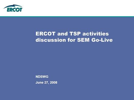 June 27, 2008 NDSWG ERCOT and TSP activities discussion for SEM Go-Live.