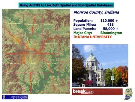 Using ArcIMS to Link Both Spatial and Non-Spatial Databases Monroe County, Indiana Population:110,000 + Square Miles: 418 Land Parcels: 58,000 + Major.