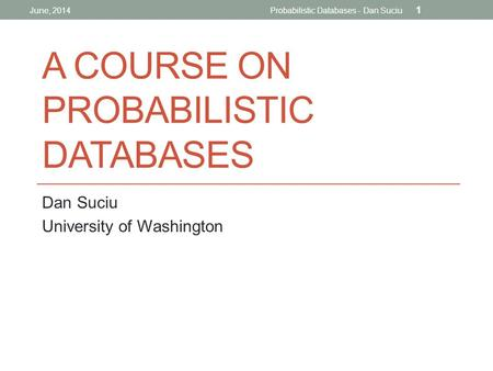 A COURSE ON PROBABILISTIC DATABASES Dan Suciu University of Washington June, 2014Probabilistic Databases - Dan Suciu 1.