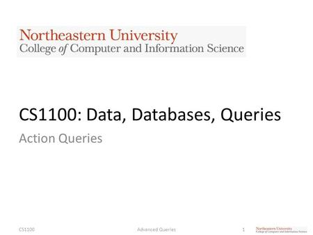 CS1100: Data, Databases, Queries Action Queries CS11001Advanced Queries.