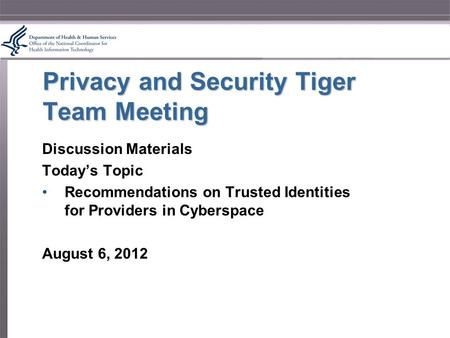 Privacy and Security Tiger Team Meeting Discussion Materials Today's Topic Recommendations on Trusted Identities for Providers in Cyberspace August 6,