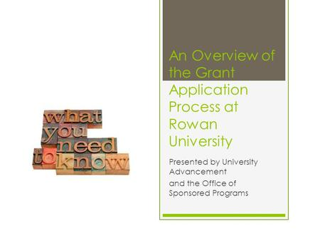 An Overview of the Grant Application Process at Rowan University Presented by University Advancement and the Office of Sponsored Programs.