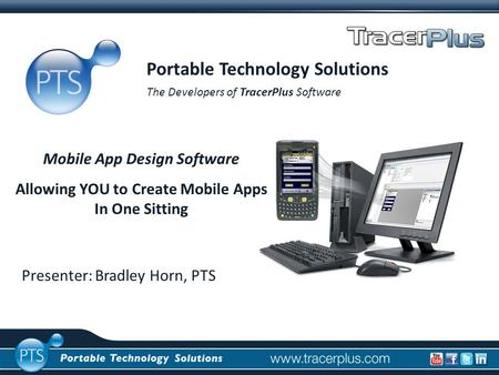Presenter: Bradley Horn, PTS Portable Technology Solutions The Developers of TracerPlus Software Mobile App Design Software Allowing YOU to Create Mobile.