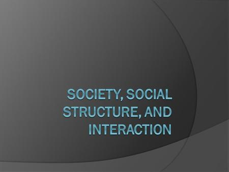 Social Interaction  The process by which people act toward and respond to others…the foundation for all relationships and groups in society.  How do.