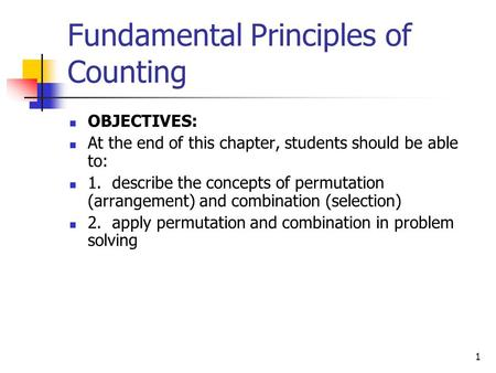 1 Fundamental Principles of Counting OBJECTIVES: At the end of this chapter, students should be able to: 1. describe the concepts of permutation (arrangement)