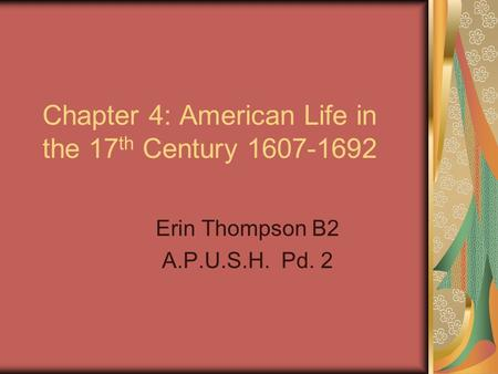 Chapter 4: American Life in the 17 th Century 1607-1692 Erin Thompson B2 A.P.U.S.H. Pd. 2.