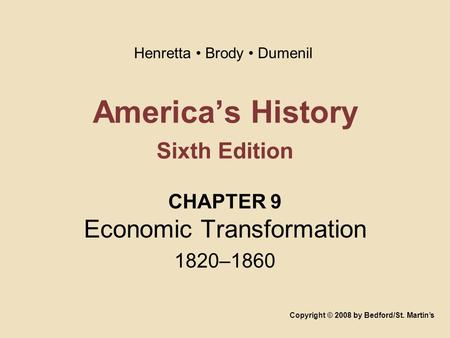 America's History Sixth Edition CHAPTER 9 Economic Transformation 1820–1860 Copyright © 2008 by Bedford/St. Martin's Henretta Brody Dumenil.