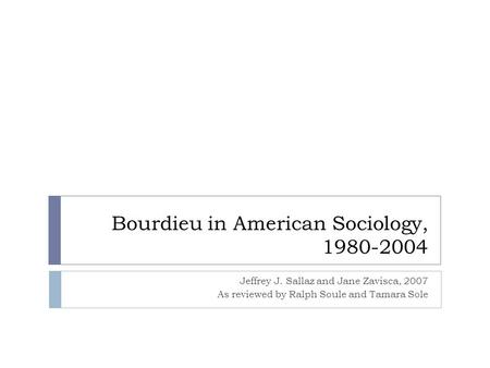 Bourdieu in American Sociology, 1980-2004 Jeffrey J. Sallaz and Jane Zavisca, 2007 As reviewed by Ralph Soule and Tamara Sole.