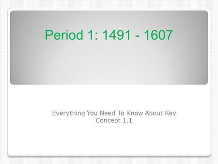 Everything You Need To Know About Key Concept 1.1 Period 1: 1491 - 1607.