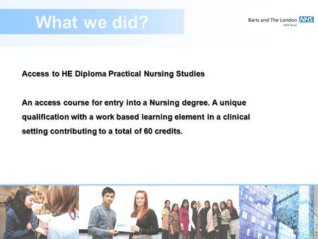 Access to HE Diploma Practical Nursing Studies An access course for entry into a Nursing degree. A unique qualification with a work based learning element.