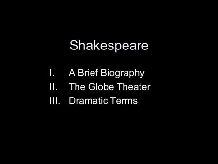 Shakespeare I.A Brief Biography II.The Globe Theater III.Dramatic Terms.