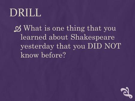 DRILL  What is one thing that you learned about Shakespeare yesterday that you DID NOT know before?
