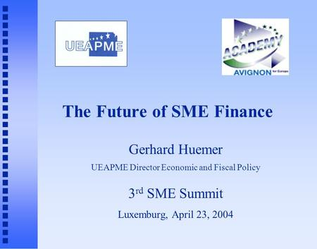 The Future of SME Finance Gerhard Huemer UEAPME Director Economic and Fiscal Policy 3 rd SME Summit Luxemburg, April 23, 2004.
