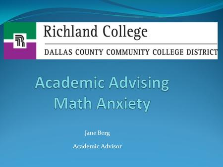 Jane Berg Academic Advisor. Math Anxiety Math Anxiety Are you a student who gets anxious at just the thought of taking that required math class?  Do.