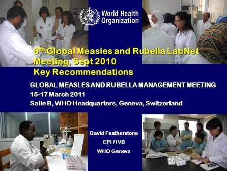 8 th Global Measles and Rubella LabNet Meeting, Sept 2010 Key Recommendations GLOBAL MEASLES AND RUBELLA MANAGEMENT MEETING 15-17 March 2011 Salle B, WHO.