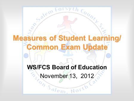 Measures of Student Learning/ Common Exam Update WS/FCS Board of Education November 13, 2012.