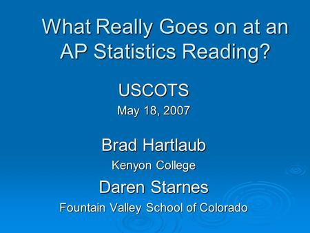 What Really Goes on at an AP Statistics Reading? USCOTS May 18, 2007 Brad Hartlaub Kenyon College Daren Starnes Fountain Valley School of Colorado.