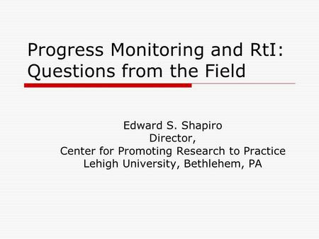 Progress Monitoring and RtI: Questions from the Field Edward S. Shapiro Director, Center for Promoting Research to Practice Lehigh University, Bethlehem,