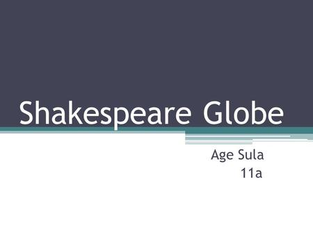 Shakespeare Globe Age Sula 11a. William Shakespeare  He was born in Stratford- upon-Avon in 26th April 1564 and he died 23rd April 1616.  He was an.