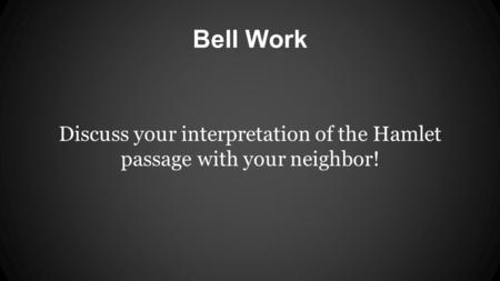 Bell Work Discuss your interpretation of the Hamlet passage with your neighbor!