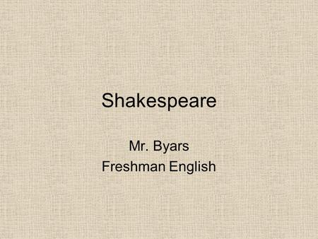 Shakespeare Mr. Byars Freshman English. Introduction Welcome to the class Be prepared to think critically Class discussion is highly encouraged.