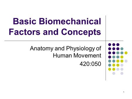 1 Basic Biomechanical Factors and Concepts Anatomy and Physiology of Human Movement 420:050.