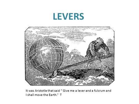 "LEVERS ~ Archimedes It was Aristotle that said "" Give me a lever and a fulcrum and I shall move the Earth."" T."