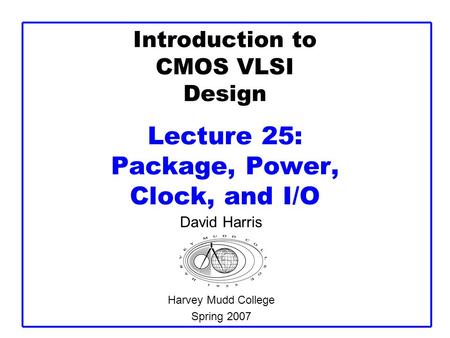 Introduction to CMOS VLSI Design Lecture 25: Package, Power, Clock, and I/O David Harris Harvey Mudd College Spring 2007.