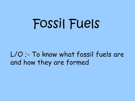 Fossil Fuels L/O ;- To know what fossil fuels are and how they are formed.