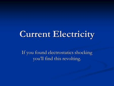 Current Electricity If you found electrostatics shocking you'll find this revolting.