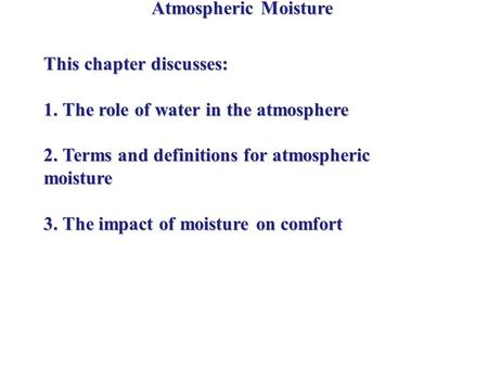 Atmospheric Moisture This chapter discusses: 1. The role of water in the atmosphere 2. Terms and definitions for atmospheric moisture 3. The impact of.