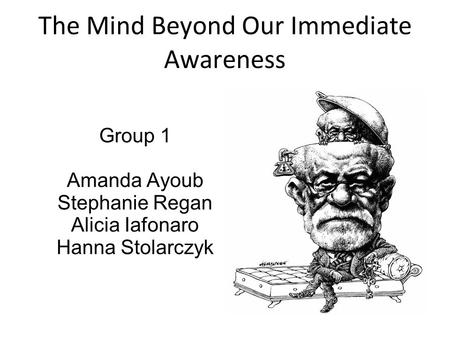 Group 1 Amanda Ayoub Stephanie Regan Alicia Iafonaro Hanna Stolarczyk The Mind Beyond Our Immediate Awareness.
