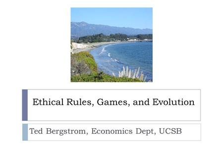 Ethical Rules, Games, and Evolution Ted Bergstrom, Economics Dept, UCSB.