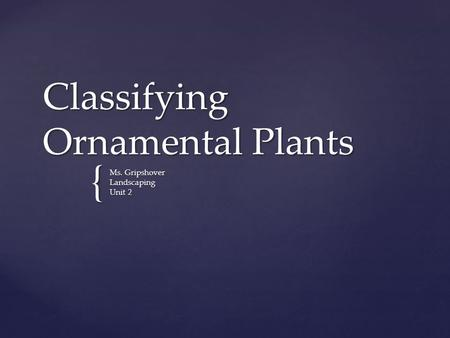 { Classifying Ornamental Plants Ms. Gripshover Landscaping Unit 2.
