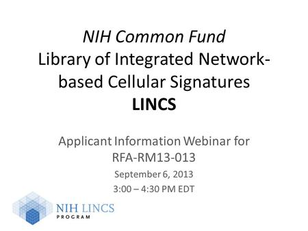 NIH Common Fund Library of Integrated Network- based Cellular Signatures LINCS Applicant Information Webinar for RFA-RM13-013 September 6, 2013 3:00 –