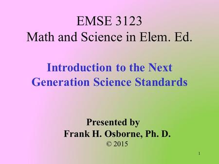 Introduction to the Next Generation Science Standards EMSE 3123 Math and Science in Elem. Ed. Presented by Frank H. Osborne, Ph. D. © 2015 1.