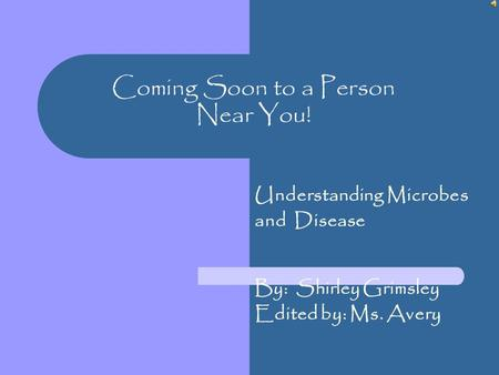 Coming Soon to a Person Near You! Understanding Microbes and Disease By: Shirley Grimsley Edited by: Ms. Avery.